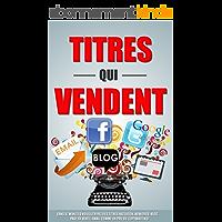 Titres Qui Vendent: Dans 47 Minutes Vous Ecrirez Des Titres Facebook, Adwords, Blog, Page De Vente, Email Comme Un Pro Du Copywriting!