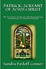 PATRICK: SERVANT OF JESUS CHRIST: The True Story of One of God's Most Amazing Soul Winners: St. Patrick of Ireland Kindle Edition