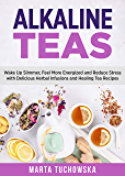 Alkaline Teas: Wake Up Slimmer, Feel More Energized and Reduce Stress with Delicious Herbal Infusions and Healing Tea Recipes (Alkaline Drinks, Alkaline Diet for Beginners Book 1)