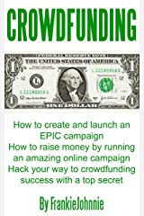 Crowdfunding: How to create and launch an EPIC campaign How to raise money by running an amazing online campaign Hack your way to crowdfunding success with a top secret Kindle Edition