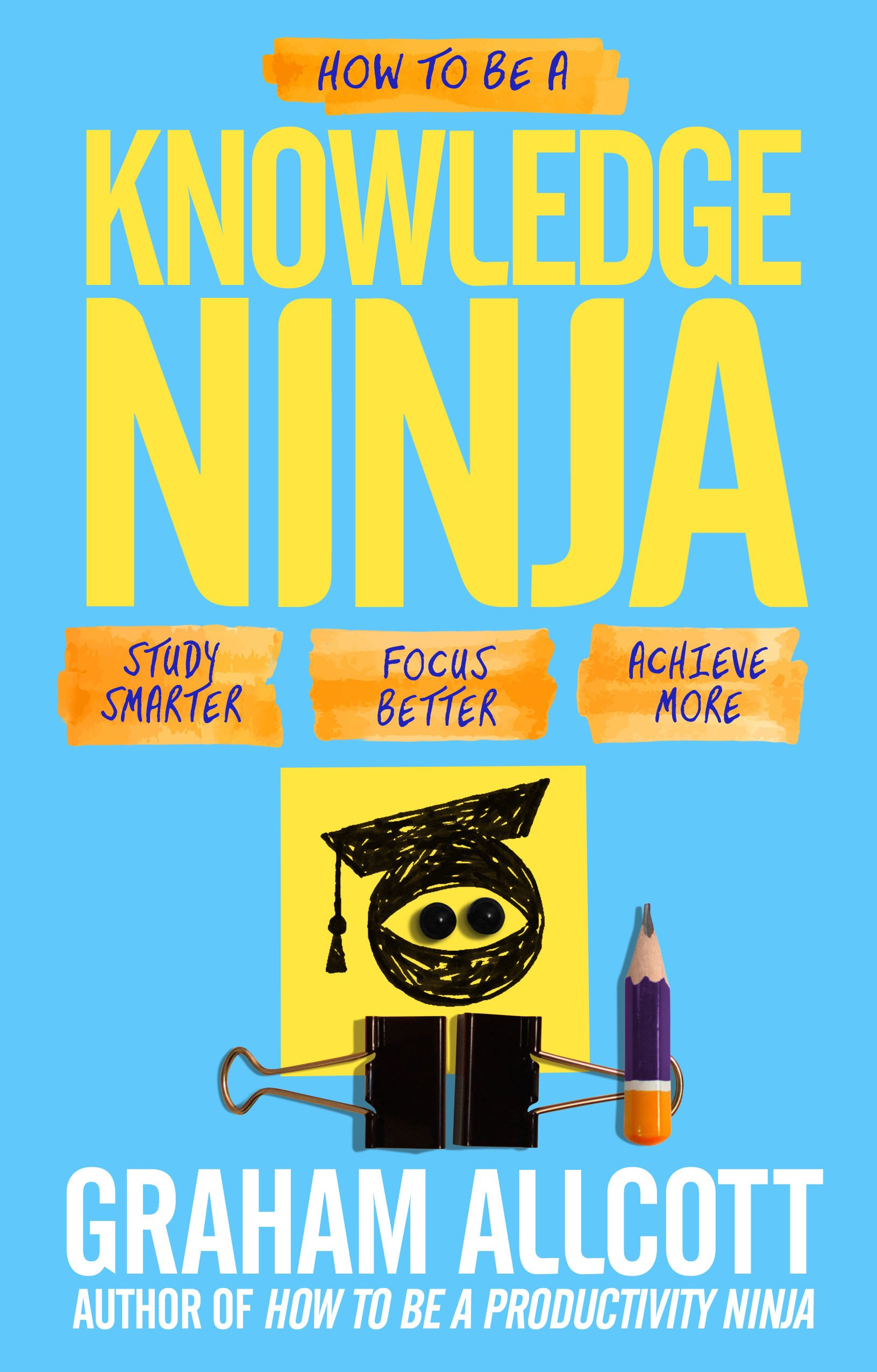 How to be a Knowledge Ninja: Study smarter. Focus better. Achieve more.