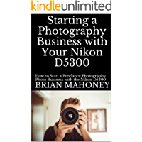 Starting a Photography Business with Your Nikon D5300: How to Start a Freelance Photography Photo Business with a Nikon… book cover