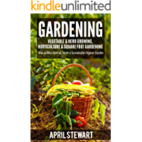Gardening: How to Mini Farm & Create a Sustainable Organic Garden - Vegetable & Herb Growing, Horticulture & Square Foot Gardening (Urban Gardening, Self ... Living, Organic) (English Edition)