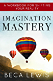 Imagination Mastery: A Workbook For Shifting Your Reality (The Shift Series 6)
