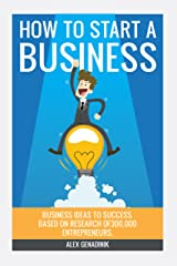 Step By Step: How To Go From Business Ideas & Start A Business: Research based on 300,000 entrepreneurs on how to go from business ideas to start a successful business