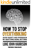 How to Stop Overthinking: How to get the life you want by quitting goal setting