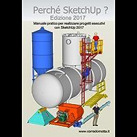 Perché SketchUp ? Edizione 2017: Manuale pratico per realizzare progetti esecutivi con SketchUp 2017