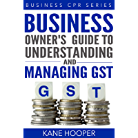 Business Owner's Guide to Understanding and Managing GST (Business CPR Series Book 111)