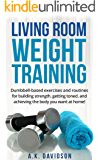Living Room Weight Training: Dumbbell-based exercises and routines for building strength, getting toned, and achieving the body you want at home! (Living Room Fit Book 2)
