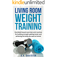Living Room Weight Training: Dumbbell-based exercises and routines for building strength, getting toned, and achieving…