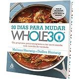 30 Dias Para Mudar. Whole30. Um Programa Para Emagrecer e Ter Mais Saúde com Comida de Verdade