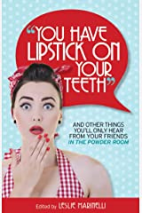 """You Have Lipstick on Your Teeth"" and Other Things You'll Only Hear from Your Friends In The Powder Room Kindle Edition"