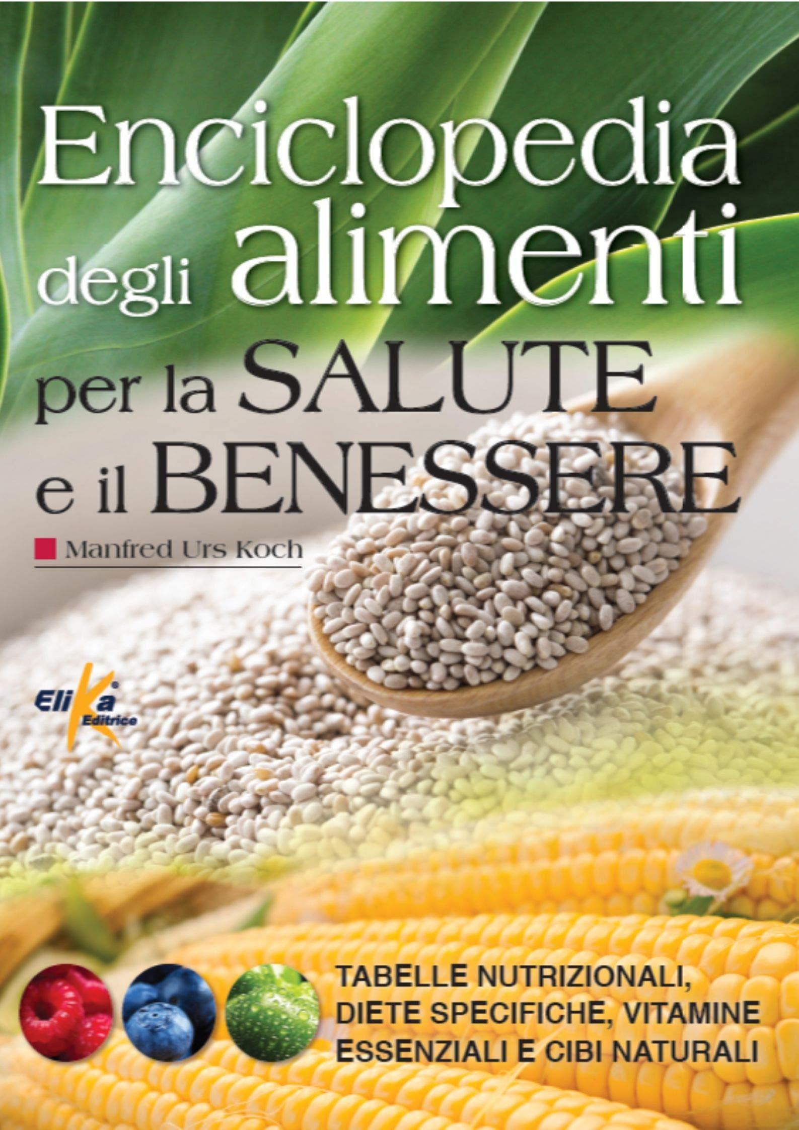 Enciclopedia Degli Alimenti Per La Salute E Il Benessere Tabelle Nutrizionali Diete Specifiche Vitamine Essenziali E Cibi Naturali 9788898574209 Amazon Com Books