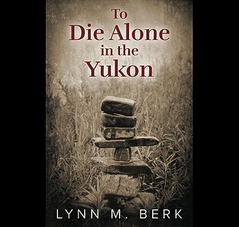 The Yukon Grieves For No One Ebook Berk Lynn Amazon Com Au Kindle Store