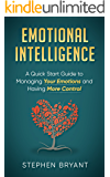 Emotional Intelligence: A Quick Start Guide to Managing Your Emotions and Having More Control (Emotional Intelligence, self-awareness, self-management. relationship management. EQ, emotions)