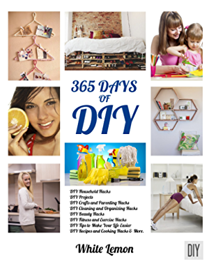 DIY: 365 Days of DIY: A Collection of DIY; DIY Household Hacks; DIY Cleaning and Organizing; DIY Projects; and More DIY Tips to Make Your Life Easier (With Over 45 DIY Christmas Gift Ideas)