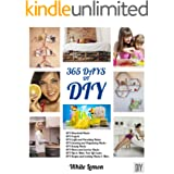 DIY: 365 Days of DIY: A Collection of DIY, DIY Household Hacks, DIY Cleaning and Organizing, DIY Projects, and More DIY Tips