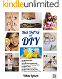 DIY: 365 Days of DIY: A Collection of DIY, DIY Household Hacks, DIY Cleaning and Organizing, DIY Projects, and More DIY…