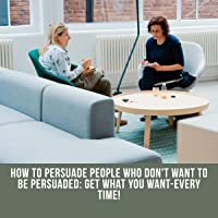 How to Persuade People Who Don't Want to Be Persuaded: Get What You Want - Every Time!