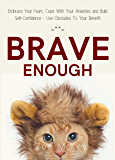 Brave Enough: Embrace Your Fears, Cope With Your Anxieties and Build Self-Confidence - Use Obstacles To Your Benefit