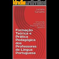 Formação Teórica e Prática Pedagógica dos Professores de Língua Portuguesa: Uma Visão Inovadora do Ensino de Língua Materna no Século XXI