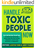 Handle Toxic People Now: How to Feel Good About Yourself Again and Handle Toxic Relationships Despite People Who Bring You Down, Manipulators, Control or Codependents (Ask 3 Therapists Book 1)