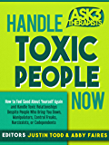 Handle Toxic People Now: How to Feel Good About Yourself Again and Handle Toxic Relationships Despite People Who Bring You Down, Manipulators, Control ... or Codependents (Ask 3 Therapists Book 1)