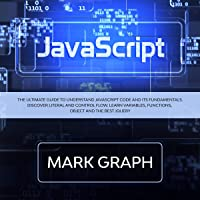 JavaScript: The Ultimate Guide to Understand JavaScript Code and Its Fundamentals: Discover Literal and Control Flow. Learn Variables, Functions, Object and the Best jQuery