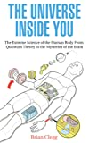 The Universe Inside You: The Extreme Science of the Human Body From Quantum Theory to the Mysteries of the Brain