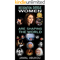 Recognition Overdue - Women Are Shaping The World: Women contribution to Science, Technology, Politics, and to Humanity - Women Liberation Movements improving Women Rights (internet marketing Book 8)