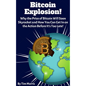 Bitcoin Explosion!: Why the Price of Bitcoin Will Soon Skyrocket & How You Can Get In on the Action Before It's Too Late…