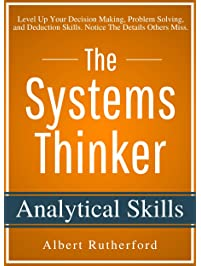 The Systems Thinker - Analytical Skills: Level Up Your Decision Making, Problem Solving, and Deduction Skills. Notice The...