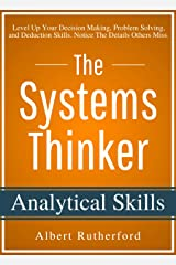 The Systems Thinker - Analytical Skills: Level Up Your Decision Making, Problem Solving, and Deduction Skills. Notice The Details Others Miss. (The Systems Thinker Series Book 2) Kindle Edition
