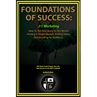 Foundations Of Success: Marketing: How To Tell Your Story To The World. Finding A Target Market, Adding Value, And Building An Audience. (English Edition)