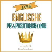 Der Englische Präpositionskönig: 460 Verwendungen von Präpositionen, die Ihre Englischkenntnisse Verbessern. (150 Alltägliche Anwendungsweisen Englischer Präpositionen)