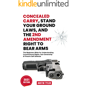Concealed Carry, Stand Your Ground Laws, and the 2nd Amendment Right to Bear Arms: The Beginners Bible for Understanding…