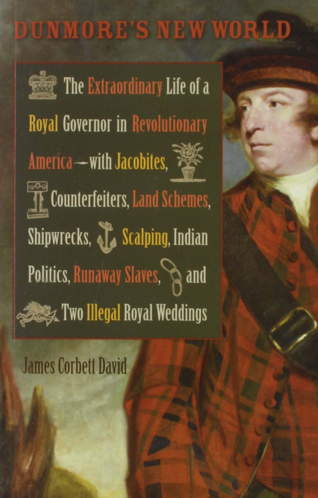 Dunmore's New World: The Extraordinary Life of a Royal Governor in Revolutionary America-with Jacobites, Counterfeiters, Land Schemes, Shipwrecks. Royal Weddings (Early American Histories)