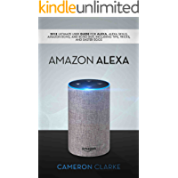 Amazon Alexa: 2018 Ultimate User Guide For Alexa, Alexa Skills, Amazon Echo, and Echo Dot, Including Tips, Tricks, And Easter Eggs