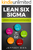 Lean Six Sigma: A Beginner's Step-By-Step Guide To Implementing Six Sigma Methodology to an Enterprise and Manufacturing Process (Lean Guides for Scrum, Kanban, Sprint, DSDM XP & Crystal Book 5)