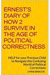 ERNEST'S DIARY OF HOW 2 SURVIVE in the Age of Political Correctness: HELP for your Precious Child to Navigate this Confusing World of Political Correctness Kindle Edition