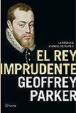 El rey imprudente: La biografía esencial de Felipe II