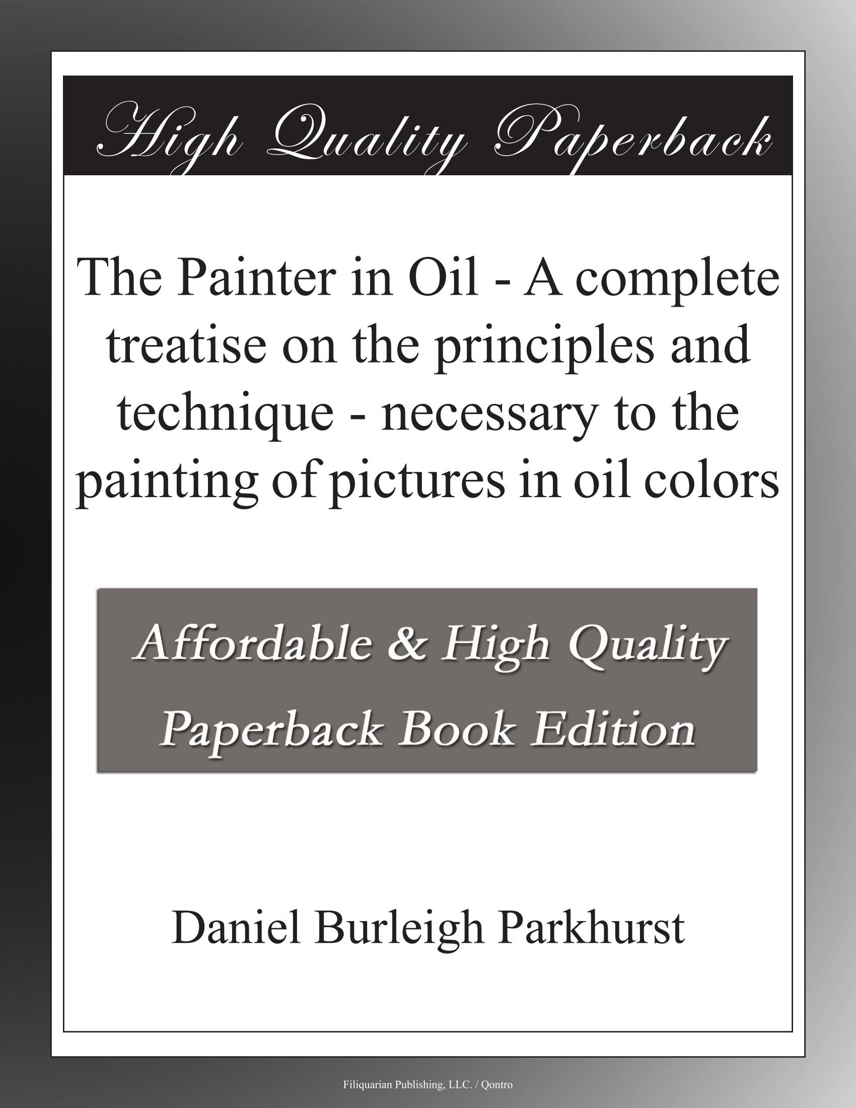 The Painter in Oil - A complete treatise on the principles and technique - necessary to the painting of pictures in oil colors PDF
