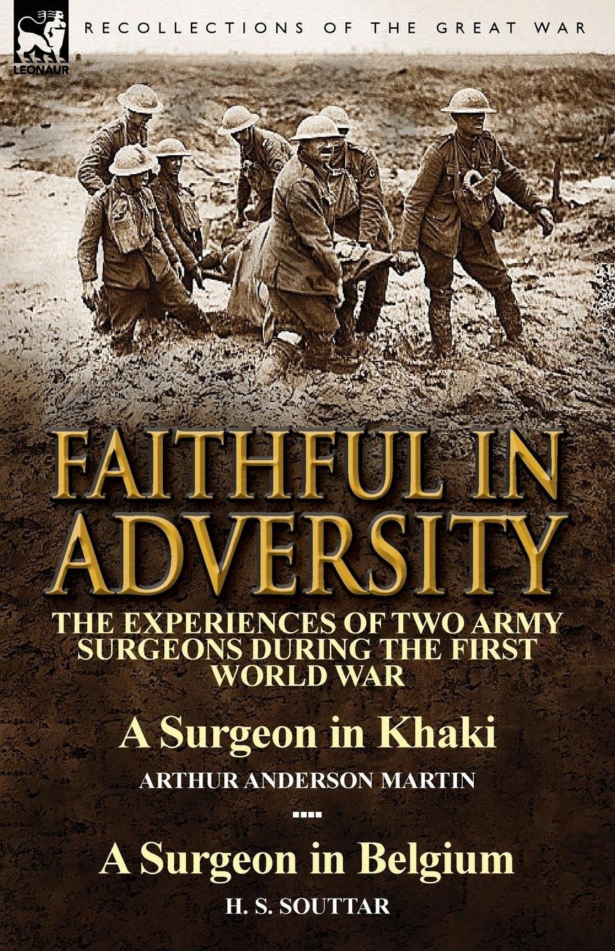 Download Faithful in Adversity: The Experiences of Two Army Surgeons During the First World War-A Surgeon in Khaki by Arthur Anderson Martin & a Surge pdf