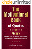 The  Motivational  Book of Quotes: 500 Quotes for Increased Resolution,  Confidence and Desire to Act