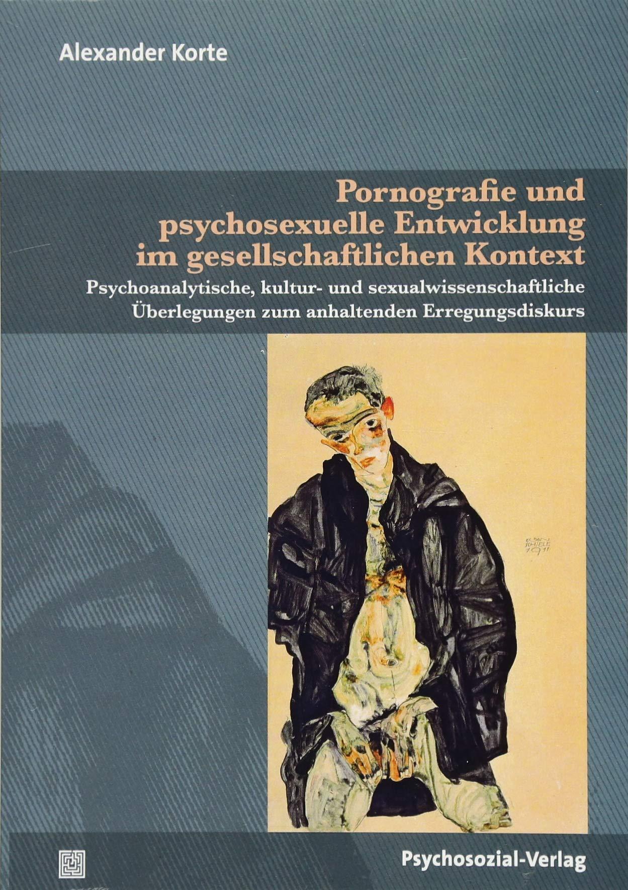 Pornografie und psychosexuelle Entwicklung im gesellschaftlichen Kontext: Psychoanalytische, kultur- und sexualwissenschaftliche Überlegungen zum ... (Beiträge zur Sexualforschung)