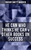 HE CAN WHO THINKS HE CAN & OTHER BOOKS ON SUCCESS: From the Renowned Author of Inspirational Works like How to Get what You Want, Prosperity and How to ... and Masterful Personality (English Edition)