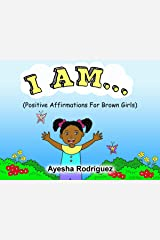 I AM...: Positive Affirmations for Brown Girls Kindle Edition