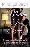 Maid To Serve: From New Neighbour To Uniformed Servant (English Edition)