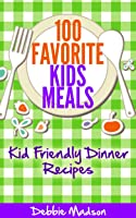 100 Favorite Kids Meals- Kid Friendly Dinner