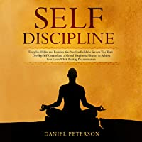 Self-Discipline: Everyday Habits and Exercises You Need to Build the Success You Want. Develop Self-Control and a Mental Toughness Mindset to Achieve Your Goals While Beating Procrastination